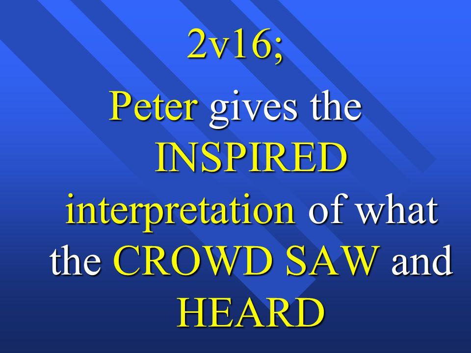 2v16; Peter gives the INSPIRED interpretation of what the CROWD SAW and HEARD