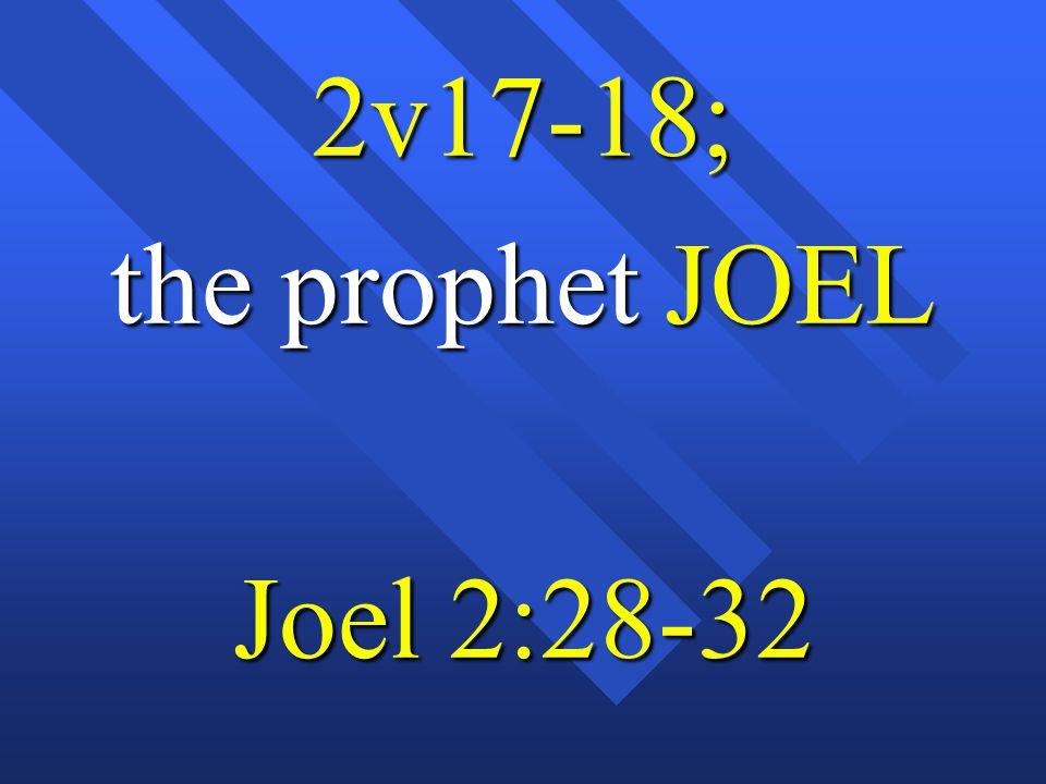 2v17-18; the prophet JOEL Joel 2:28-32