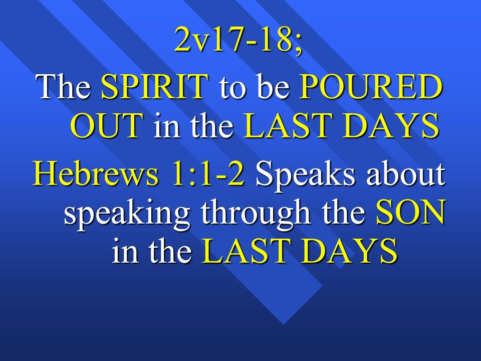 2v17-18; The SPIRIT to be POURED OUT in the LAST DAYS Hebrews 1:1-2 Speaks about speaking through the SON in the LAST DAYS
