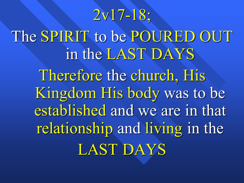 2v17-18; The SPIRIT to be POURED OUT in the LAST DAYS Therefore the church, His Kingdom His body was to be established and we are in that relationship and living in the LAST DAYS
