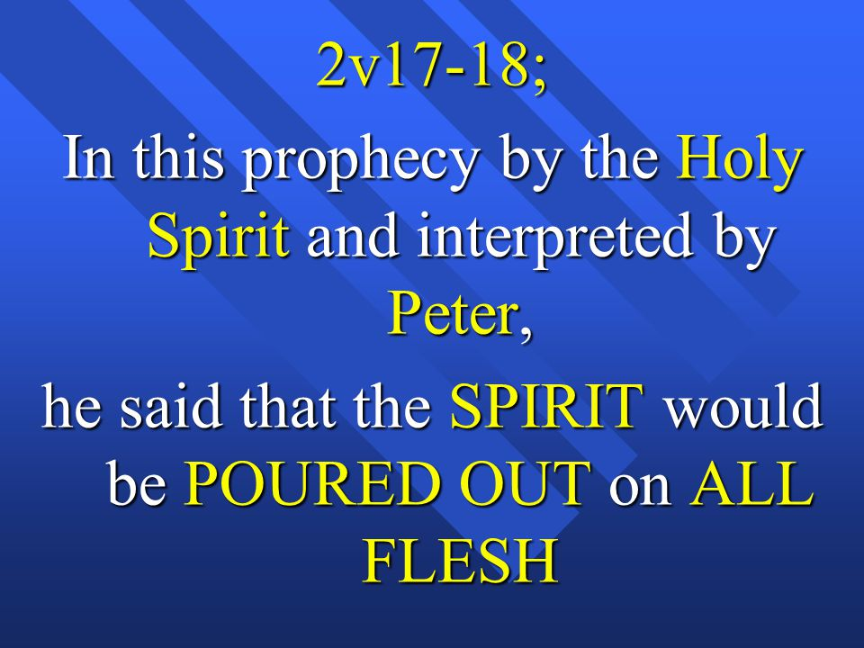 2v17-18; In this prophecy by the Holy Spirit and interpreted by Peter, he said that the SPIRIT would be POURED OUT on ALL FLESH
