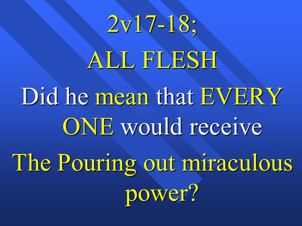 2v17-18; ALL FLESH Did he mean that EVERY ONE would receive The Pouring out miraculous power?