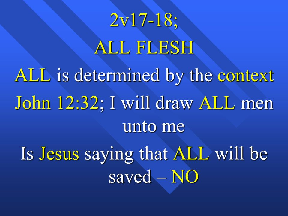2v17-18; ALL FLESH ALL is determined by the context John 12:32; I will draw ALL men unto me Is Jesus saying that ALL will be saved – NO