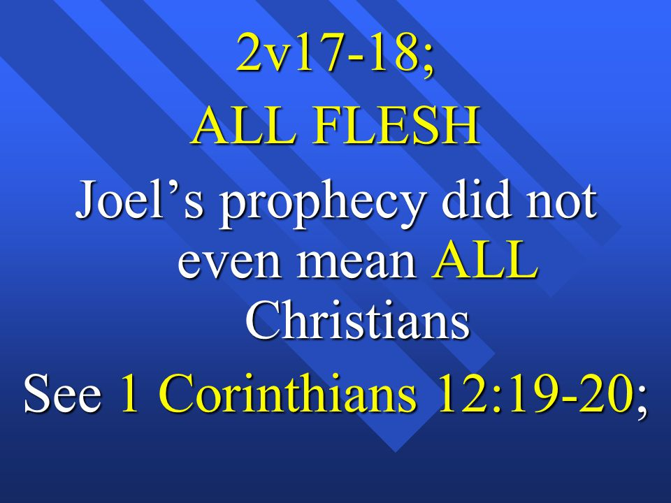 2v17-18; ALL FLESH Joel's prophecy did not even mean ALL Christians See 1 Corinthians 12:19-20;