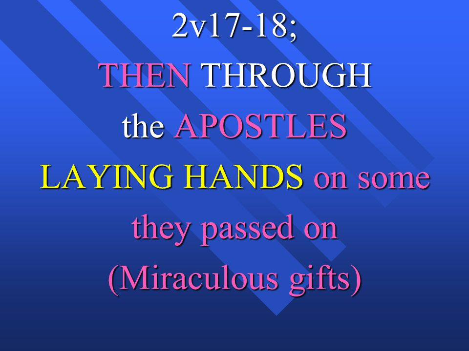 2v17-18; THEN THROUGH the APOSTLES LAYING HANDS on some they passed on (Miraculous gifts)