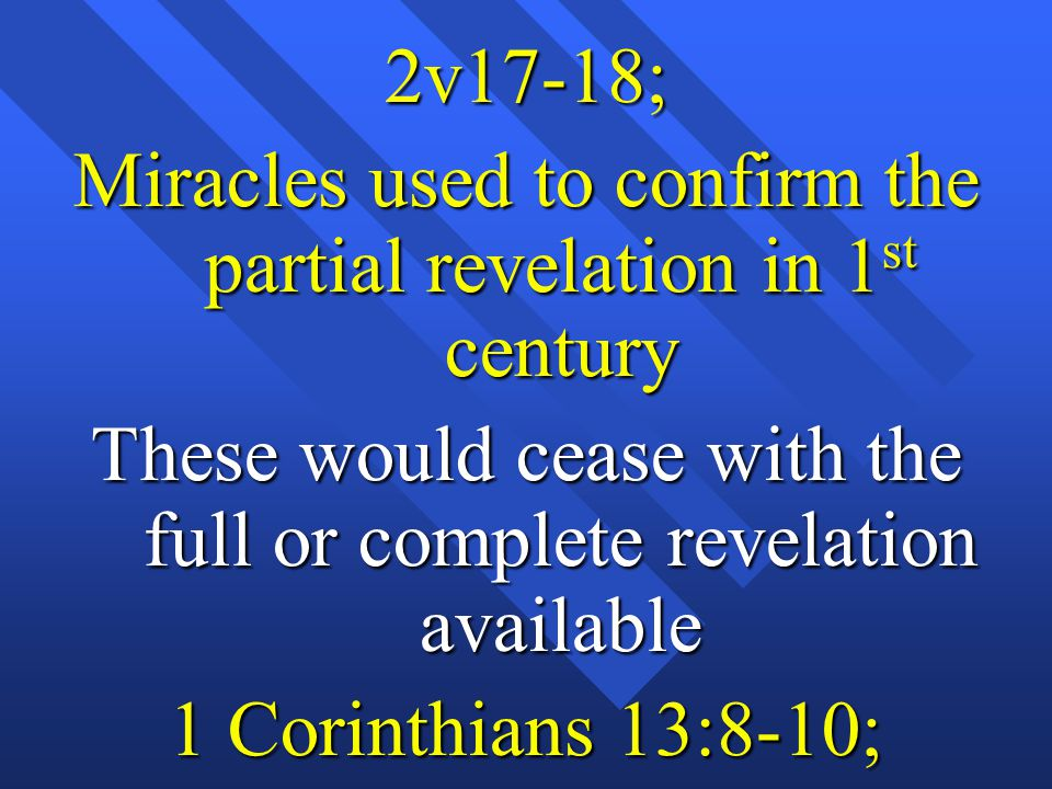 2v17-18; Miracles used to confirm the partial revelation in 1 st century These would cease with the full or complete revelation available 1 Corinthian