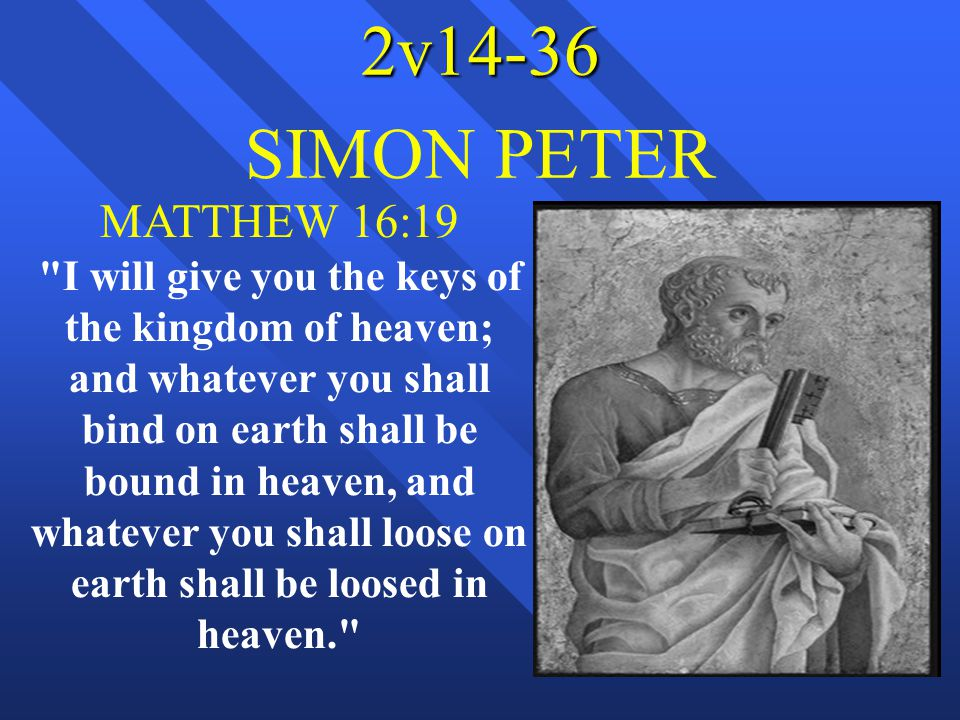 2v14-36 SIMON PETER MATTHEW 16:19 I will give you the keys of the kingdom of heaven; and whatever you shall bind on earth shall be bound in heaven, and whatever you shall loose on earth shall be loosed in heaven.
