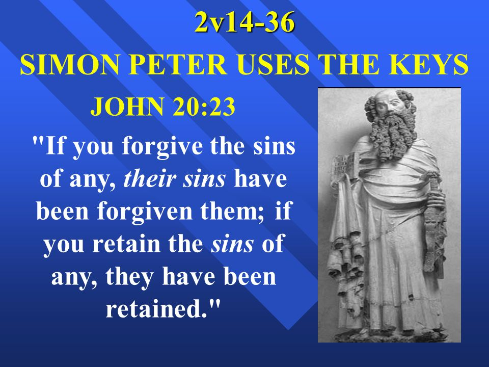 2v14-36 SIMON PETER USES THE KEYS JOHN 20:23 If you forgive the sins of any, their sins have been forgiven them; if you retain the sins of any, they have been retained.