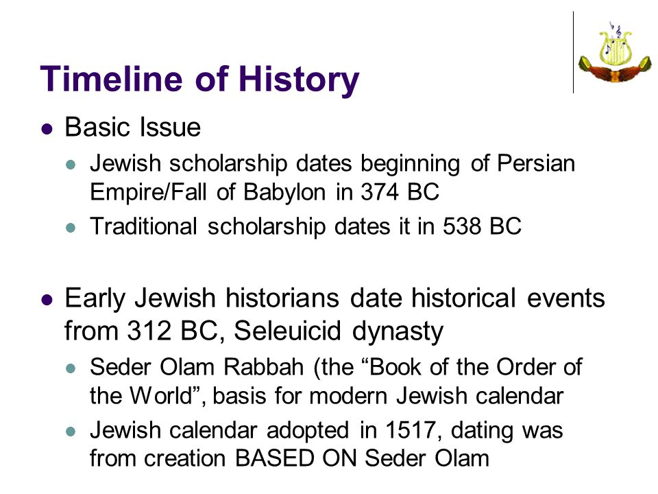 Timeline of History Basic Issue Jewish scholarship dates beginning of Persian Empire/Fall of Babylon in 374 BC Traditional scholarship dates it in 538 BC Early Jewish historians date historical events from 312 BC, Seleuicid dynasty Seder Olam Rabbah (the Book of the Order of the World , basis for modern Jewish calendar Jewish calendar adopted in 1517, dating was from creation BASED ON Seder Olam