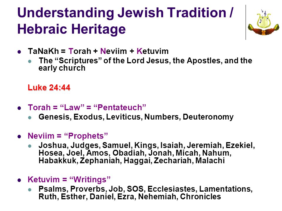 Understanding Jewish Tradition / Hebraic Heritage TaNaKh = Torah + Neviim + Ketuvim The Scriptures of the Lord Jesus, the Apostles, and the early church Luke 24:44 Torah = Law = Pentateuch Genesis, Exodus, Leviticus, Numbers, Deuteronomy Neviim = Prophets Joshua, Judges, Samuel, Kings, Isaiah, Jeremiah, Ezekiel, Hosea, Joel, Amos, Obadiah, Jonah, Micah, Nahum, Habakkuk, Zephaniah, Haggai, Zechariah, Malachi Ketuvim = Writings Psalms, Proverbs, Job, SOS, Ecclesiastes, Lamentations, Ruth, Esther, Daniel, Ezra, Nehemiah, Chronicles