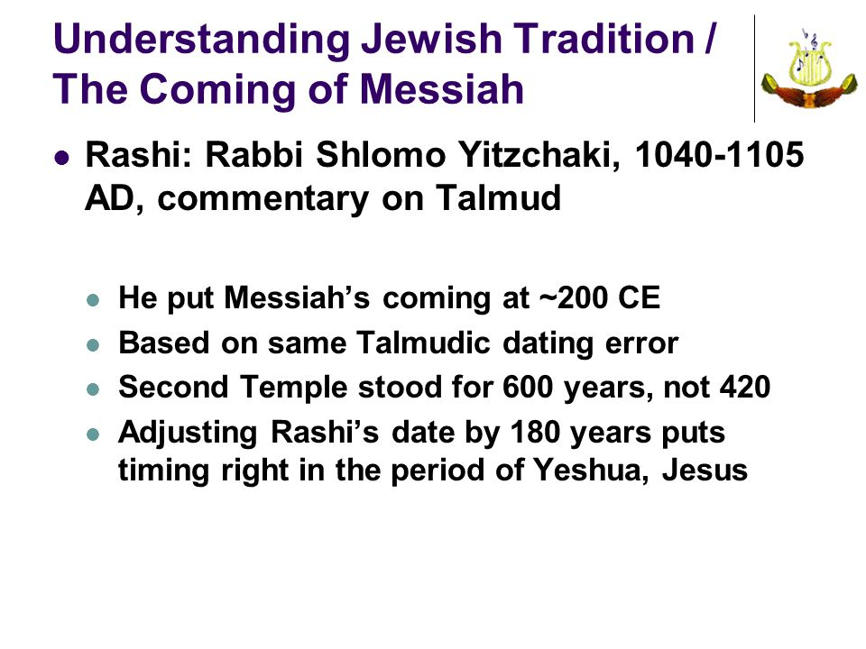 Understanding Jewish Tradition / The Coming of Messiah Rashi: Rabbi Shlomo Yitzchaki, 1040-1105 AD, commentary on Talmud He put Messiah's coming at ~200 CE Based on same Talmudic dating error Second Temple stood for 600 years, not 420 Adjusting Rashi's date by 180 years puts timing right in the period of Yeshua, Jesus