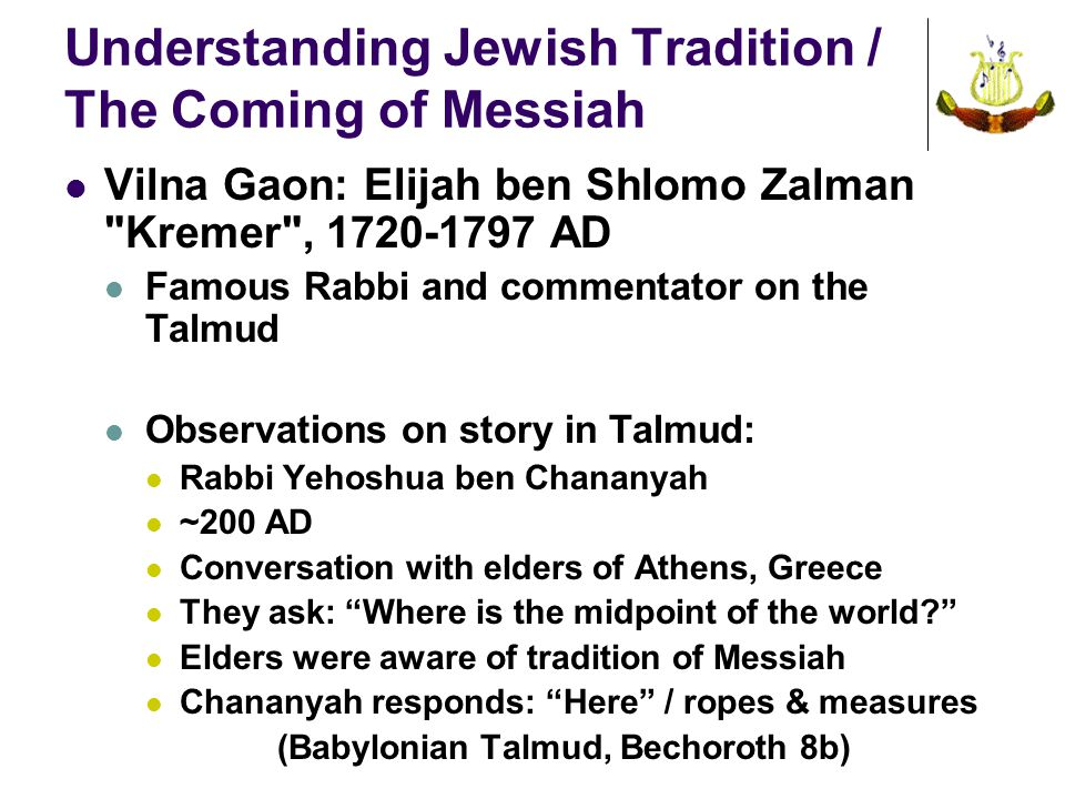 Understanding Jewish Tradition / The Coming of Messiah Vilna Gaon: Elijah ben Shlomo Zalman Kremer , 1720-1797 AD Famous Rabbi and commentator on the Talmud Observations on story in Talmud: Rabbi Yehoshua ben Chananyah ~200 AD Conversation with elders of Athens, Greece They ask: Where is the midpoint of the world Elders were aware of tradition of Messiah Chananyah responds: Here / ropes & measures (Babylonian Talmud, Bechoroth 8b)
