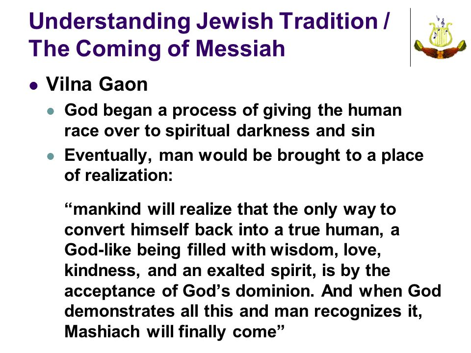 Understanding Jewish Tradition / The Coming of Messiah Vilna Gaon God began a process of giving the human race over to spiritual darkness and sin Eventually, man would be brought to a place of realization: mankind will realize that the only way to convert himself back into a true human, a God-like being filled with wisdom, love, kindness, and an exalted spirit, is by the acceptance of God's dominion.