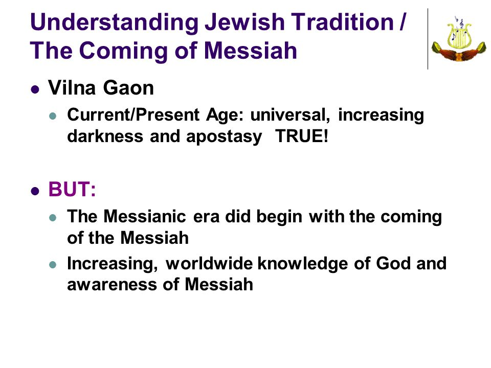 Understanding Jewish Tradition / The Coming of Messiah Vilna Gaon Current/Present Age: universal, increasing darkness and apostasyTRUE.