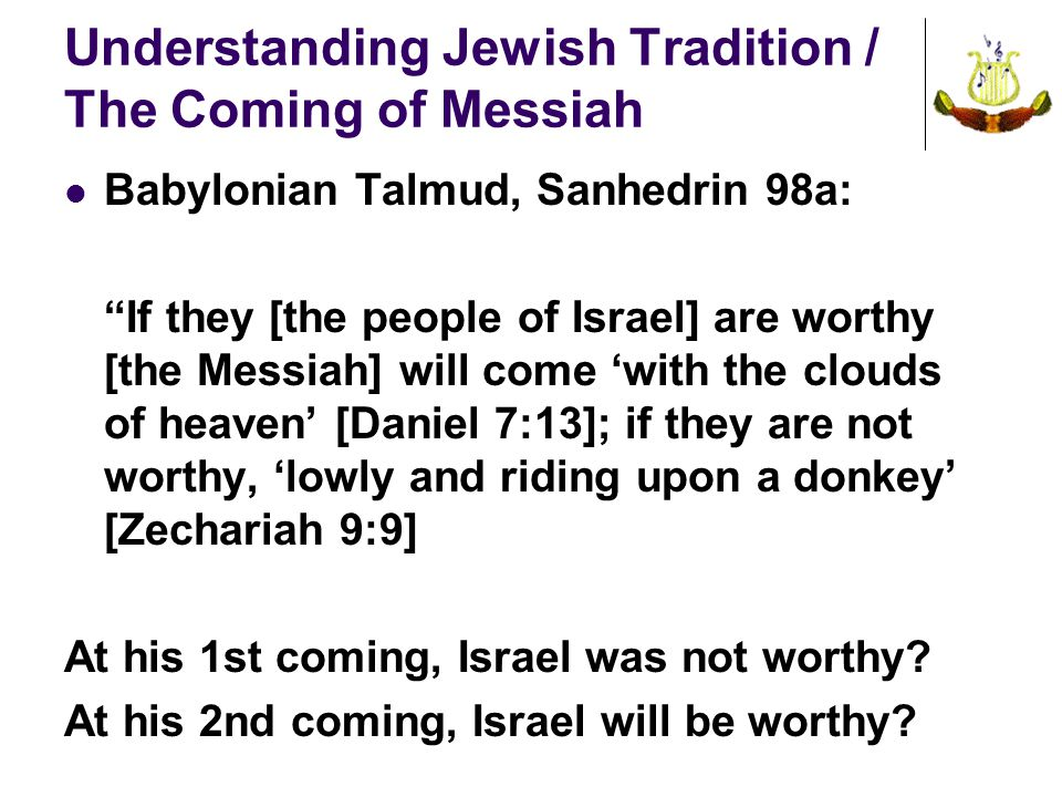 Understanding Jewish Tradition / The Coming of Messiah Babylonian Talmud, Sanhedrin 98a: If they [the people of Israel] are worthy [the Messiah] will come 'with the clouds of heaven' [Daniel 7:13]; if they are not worthy, 'lowly and riding upon a donkey' [Zechariah 9:9] At his 1st coming, Israel was not worthy.