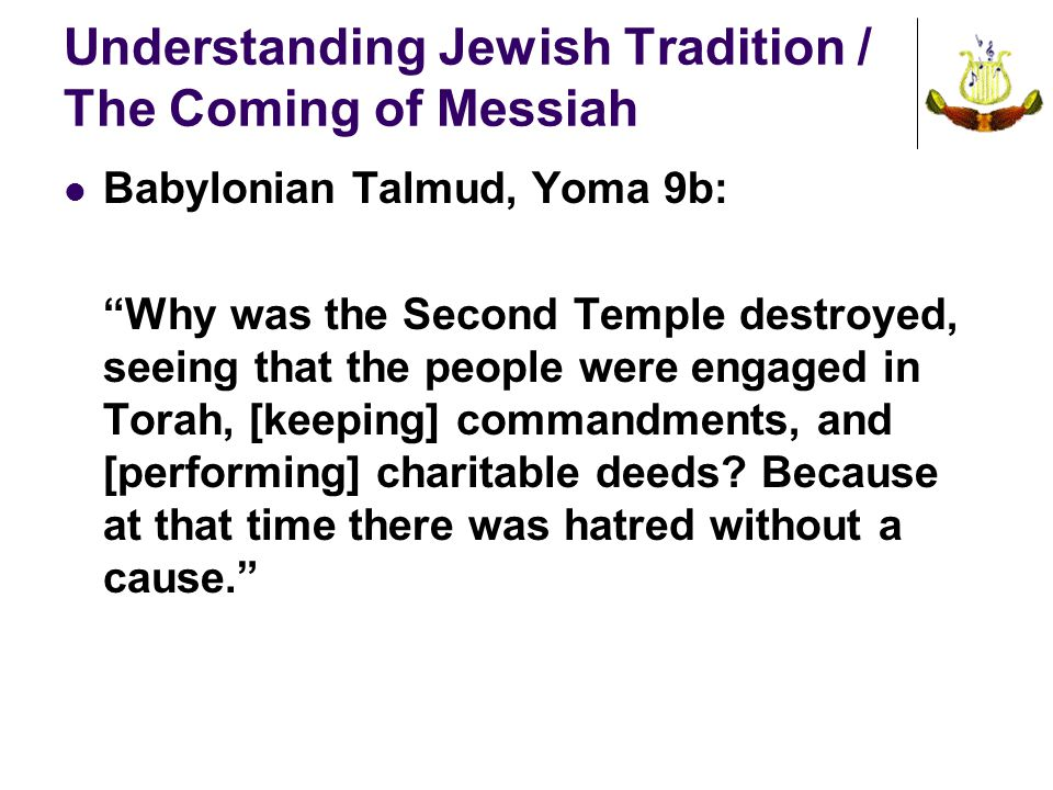 Understanding Jewish Tradition / The Coming of Messiah Babylonian Talmud, Yoma 9b: Why was the Second Temple destroyed, seeing that the people were engaged in Torah, [keeping] commandments, and [performing] charitable deeds.