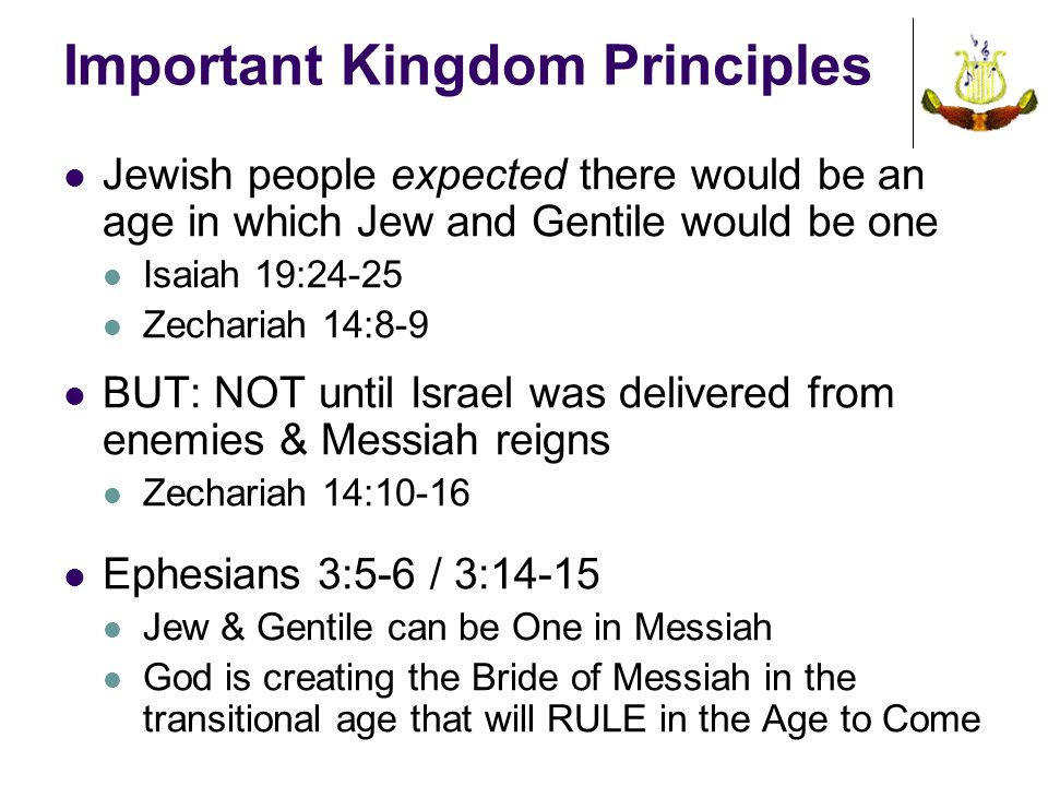 Important Kingdom Principles Jewish people expected there would be an age in which Jew and Gentile would be one Isaiah 19:24-25 Zechariah 14:8-9 BUT: NOT until Israel was delivered from enemies & Messiah reigns Zechariah 14:10-16 Ephesians 3:5-6 / 3:14-15 Jew & Gentile can be One in Messiah God is creating the Bride of Messiah in the transitional age that will RULE in the Age to Come