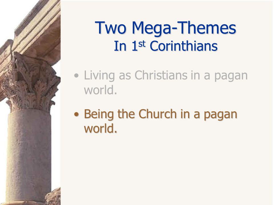 Two Mega-Themes In 1 st Corinthians Living as Christians in a pagan world.