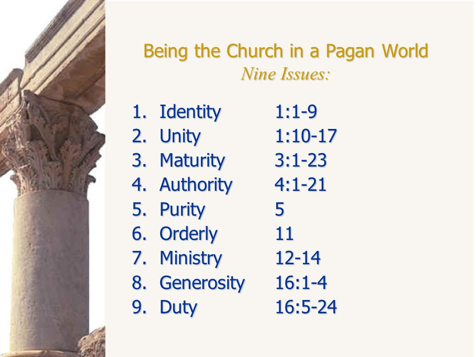 Being the Church in a Pagan World Nine Issues: 1.Identity1:1-9 2.Unity1:10-17 3.Maturity3:1-23 4.Authority4:1-21 5.Purity5 6.Orderly11 7.Ministry12-14 8.Generosity16:1-4 9.Duty16:5-24