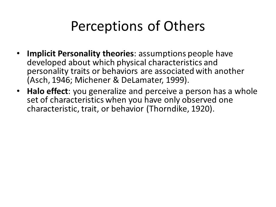 Perceptions of Others Implicit Personality theories: assumptions people have developed about which physical characteristics and personality traits or