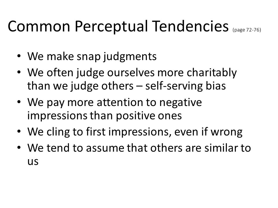 Common Perceptual Tendencies (page 72-76) We make snap judgments We often judge ourselves more charitably than we judge others – self-serving bias We