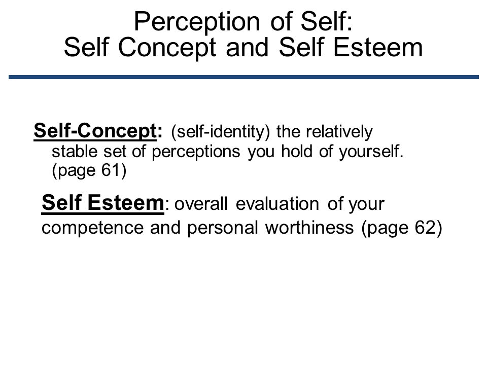 Perception of Self: Self Concept and Self Esteem Self-Concept: (self-identity) the relatively stable set of perceptions you hold of yourself. (page 61