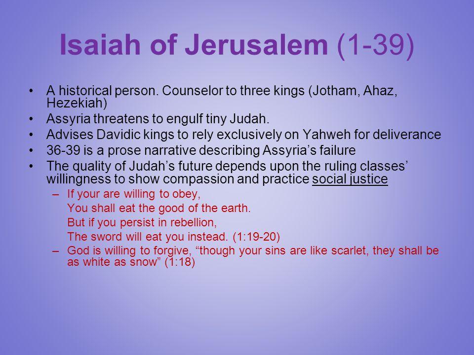 Isaiah of Jerusalem (1-39) A historical person. Counselor to three kings (Jotham, Ahaz, Hezekiah) Assyria threatens to engulf tiny Judah. Advises Davi