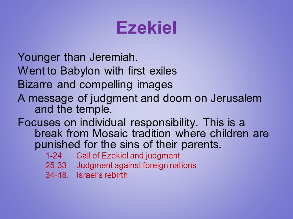 Ezekiel Younger than Jeremiah. Went to Babylon with first exiles Bizarre and compelling images A message of judgment and doom on Jerusalem and the tem