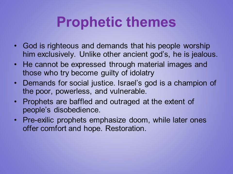 Prophetic themes God is righteous and demands that his people worship him exclusively. Unlike other ancient god's, he is jealous. He cannot be express