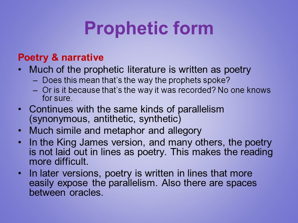 Prophetic form Poetry & narrative Much of the prophetic literature is written as poetry –Does this mean that's the way the prophets spoke? –Or is it b