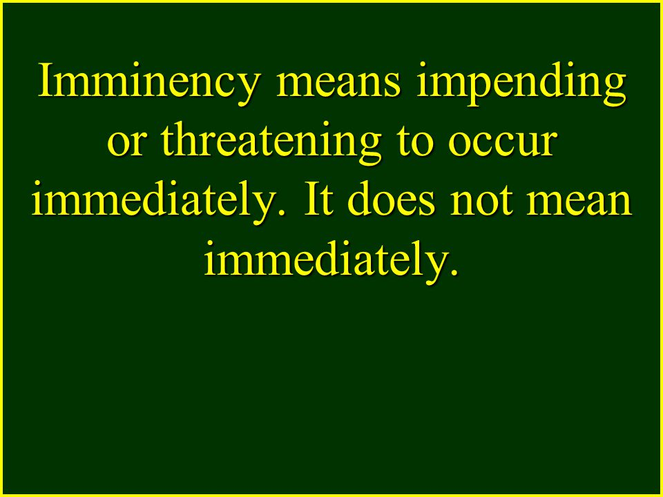 Imminency means impending or threatening to occur immediately. It does not mean immediately.