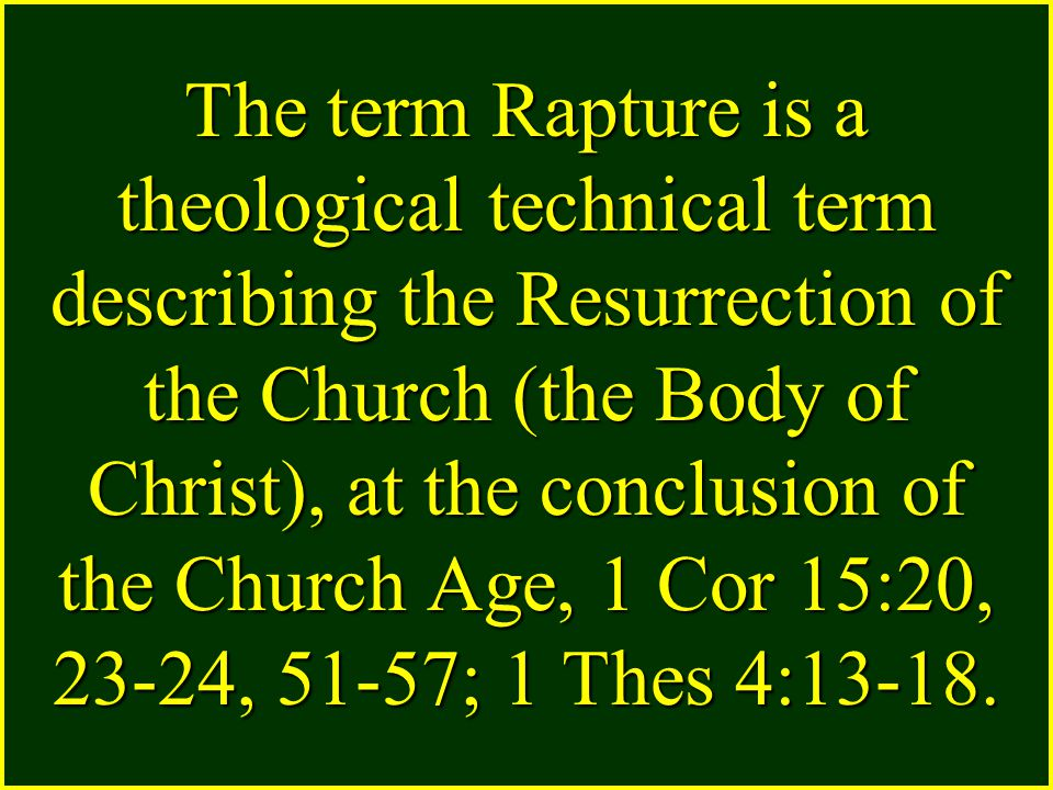The term Rapture is a theological technical term describing the Resurrection of the Church (the Body of Christ), at the conclusion of the Church Age, 1 Cor 15:20, 23-24, 51-57; 1 Thes 4:13-18.