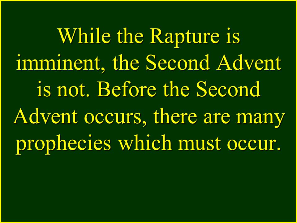 While the Rapture is imminent, the Second Advent is not. Before the Second Advent occurs, there are many prophecies which must occur.