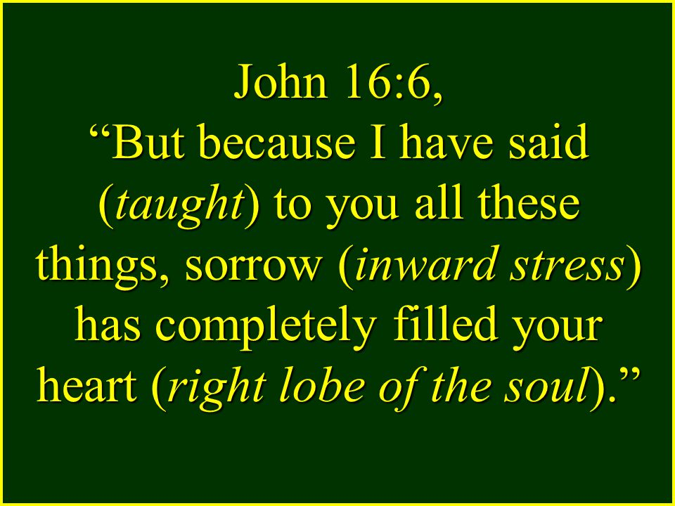 John 16:6, But because I have said (taught) to you all these things, sorrow (inward stress) has completely filled your heart (right lobe of the soul).