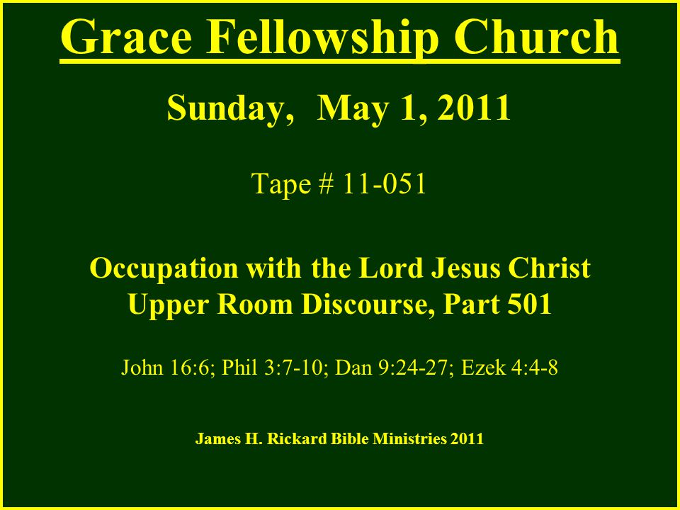 Grace Fellowship Church Sunday, May 1, 2011 Tape # 11-051 Occupation with the Lord Jesus Christ Upper Room Discourse, Part 501 John 16:6; Phil 3:7-10; Dan 9:24-27; Ezek 4:4-8 James H.