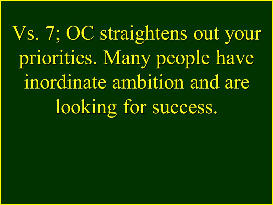 Vs. 7; OC straightens out your priorities. Many people have inordinate ambition and are looking for success.