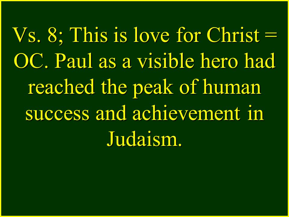 Vs. 8; This is love for Christ = OC. Paul as a visible hero had reached the peak of human success and achievement in Judaism.