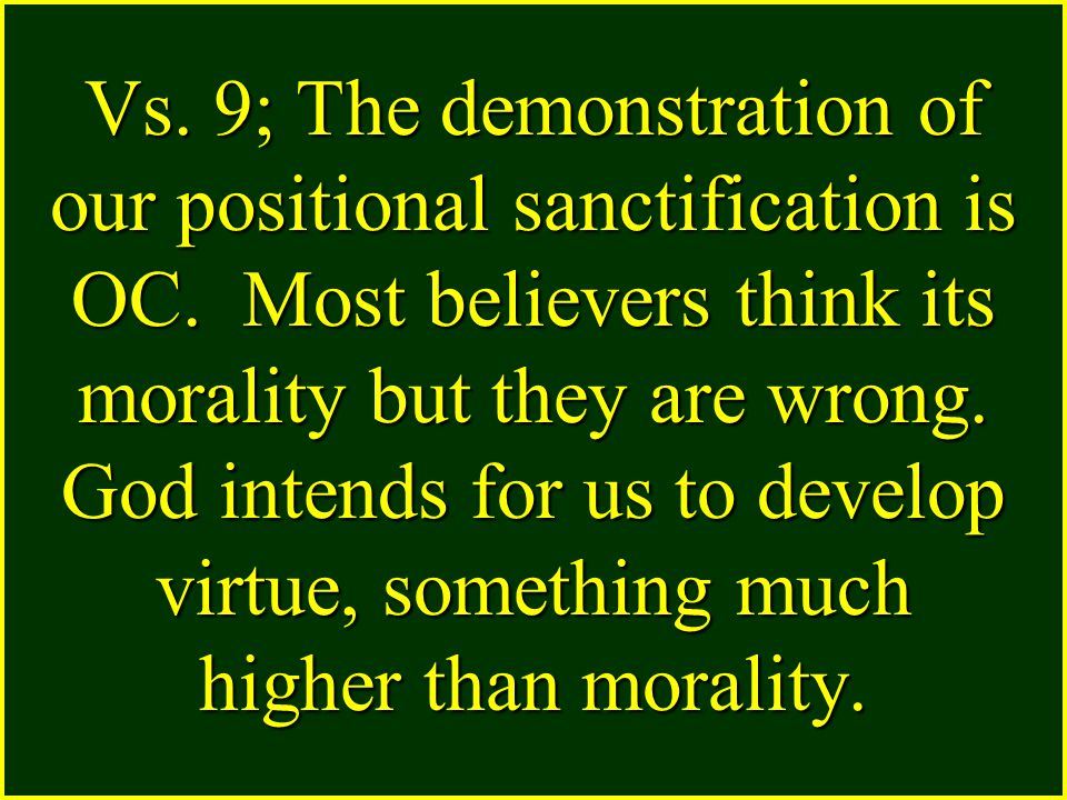 Vs. 9; The demonstration of our positional sanctification is OC. Most believers think its morality but they are wrong. God intends for us to develop v