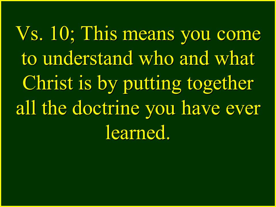 Vs. 10; This means you come to understand who and what Christ is by putting together all the doctrine you have ever learned.
