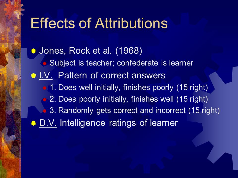 Effects of Attributions  Jones, Rock et al. (1968)  Subject is teacher; confederate is learner  I.V. Pattern of correct answers  1. Does well init