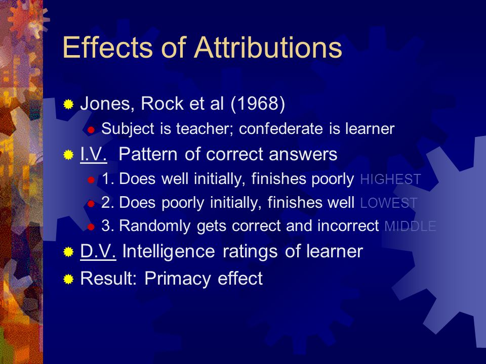 Effects of Attributions  Jones, Rock et al (1968)  Subject is teacher; confederate is learner  I.V.