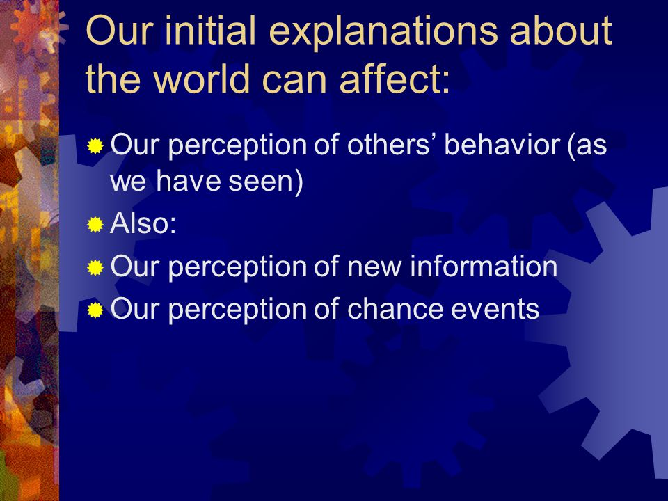 Our initial explanations about the world can affect:  Our perception of others' behavior (as we have seen)  Also:  Our perception of new information  Our perception of chance events