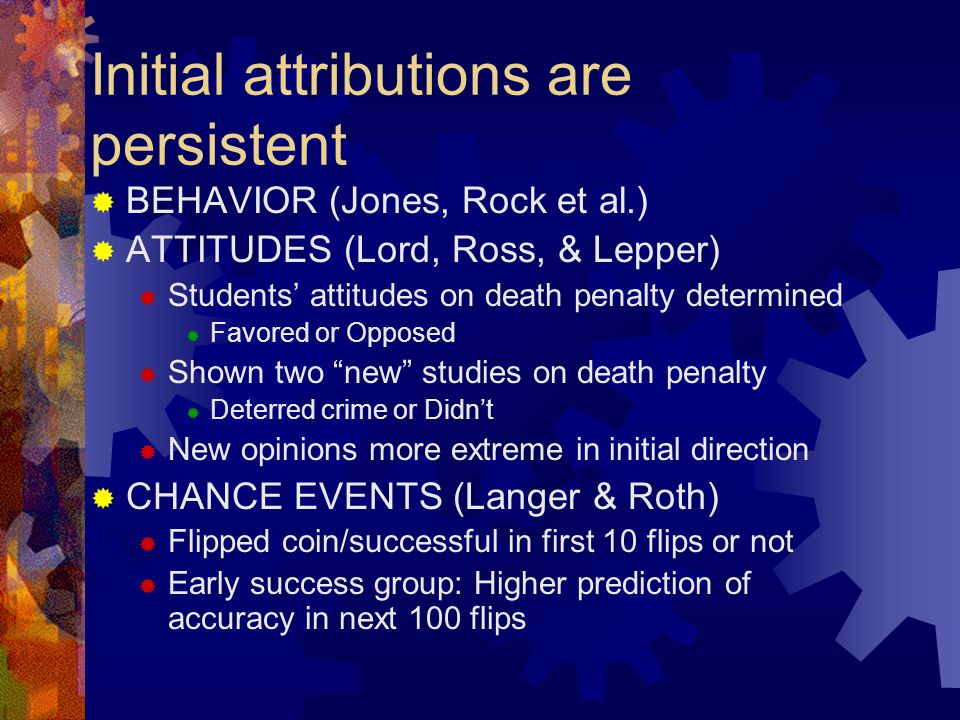 Initial attributions are persistent  BEHAVIOR (Jones, Rock et al.)  ATTITUDES (Lord, Ross, & Lepper)  Students' attitudes on death penalty determin