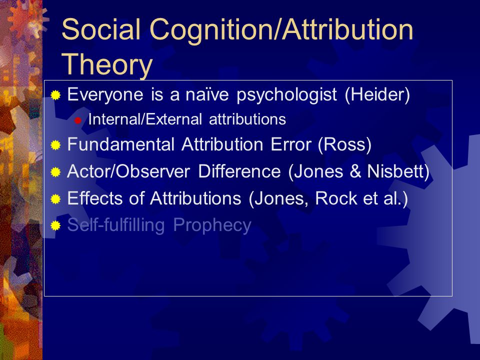 Social Cognition/Attribution Theory  Everyone is a naïve psychologist (Heider)  Internal/External attributions  Fundamental Attribution Error (Ross