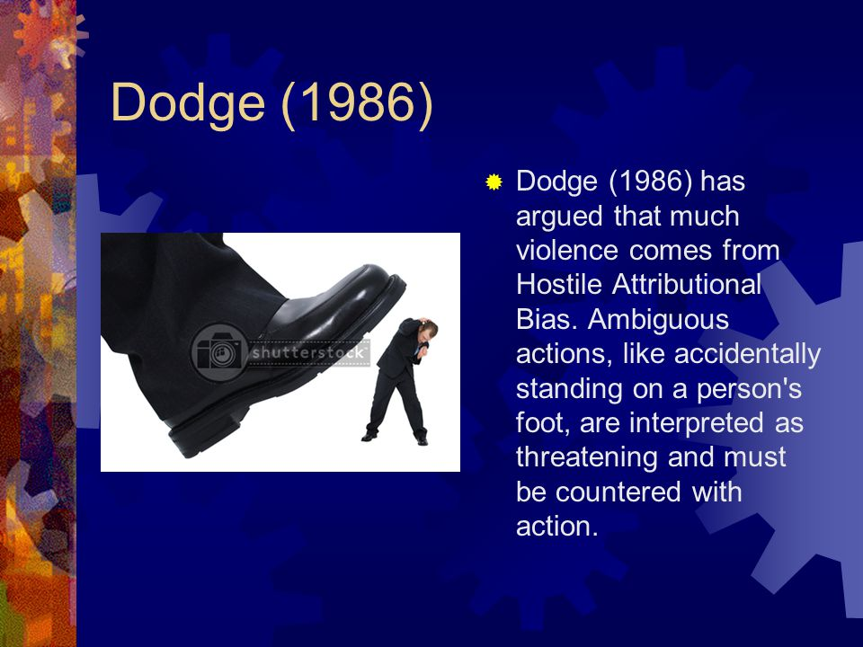Dodge (1986)  Dodge (1986) has argued that much violence comes from Hostile Attributional Bias. Ambiguous actions, like accidentally standing on a pe