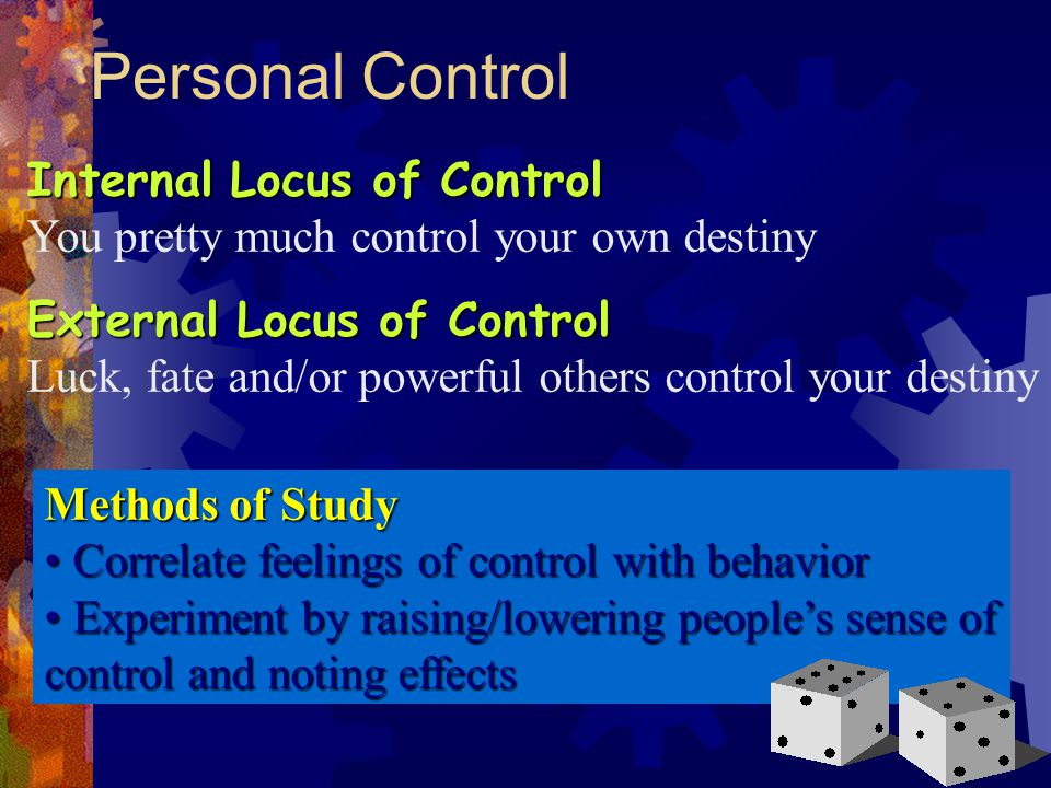 Personal Control Internal Locus of Control You pretty much control your own destiny External Locus of Control Luck, fate and/or powerful others contro