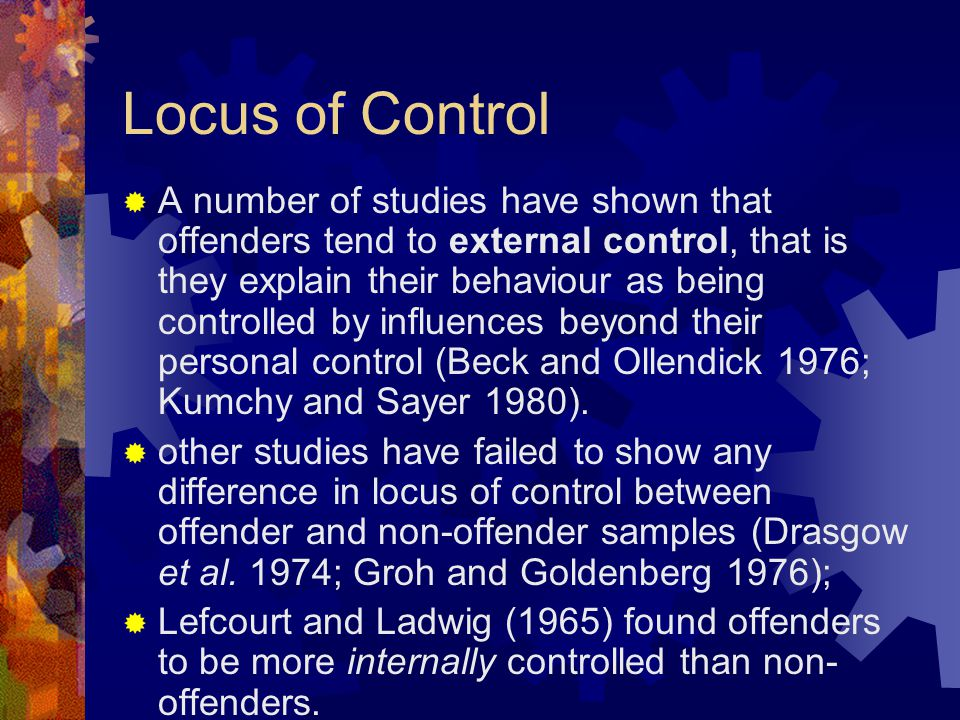 Locus of Control  A number of studies have shown that offenders tend to external control, that is they explain their behaviour as being controlled by
