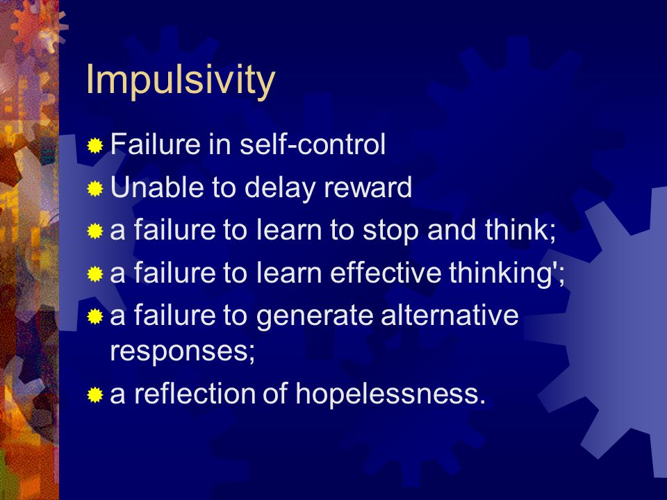 Impulsivity  Failure in self-control  Unable to delay reward  a failure to learn to stop and think;  a failure to learn effective thinking ;  a failure to generate alternative responses;  a reflection of hopelessness.