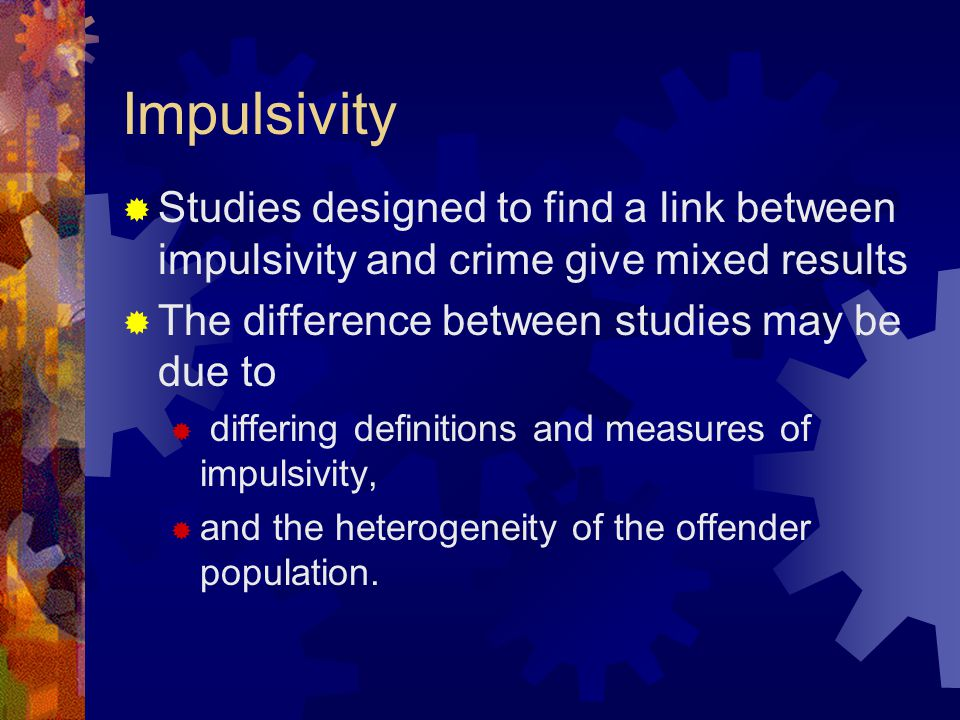 Impulsivity  Studies designed to find a link between impulsivity and crime give mixed results  The difference between studies may be due to  differing definitions and measures of impulsivity,  and the heterogeneity of the offender population.