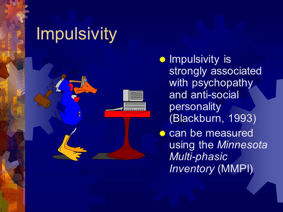 Impulsivity  Impulsivity is strongly associated with psychopathy and anti-social personality (Blackburn, 1993)  can be measured using the Minnesota